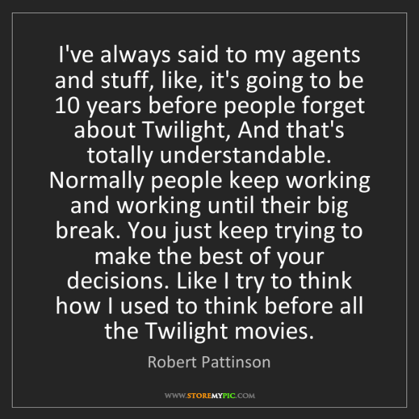 Robert Pattinson: I've always said to my agents and stuff, like, it's going...