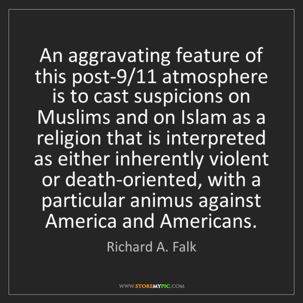 Richard A. Falk: An aggravating feature of this post-9/11 atmosphere is...