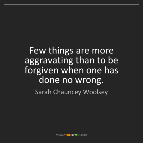 Sarah Chauncey Woolsey: Few things are more aggravating than to be forgiven when...
