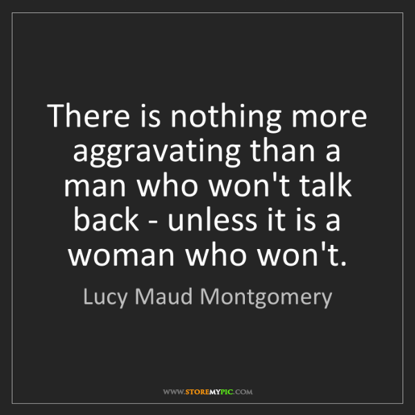 Lucy Maud Montgomery: There is nothing more aggravating than a man who won't...