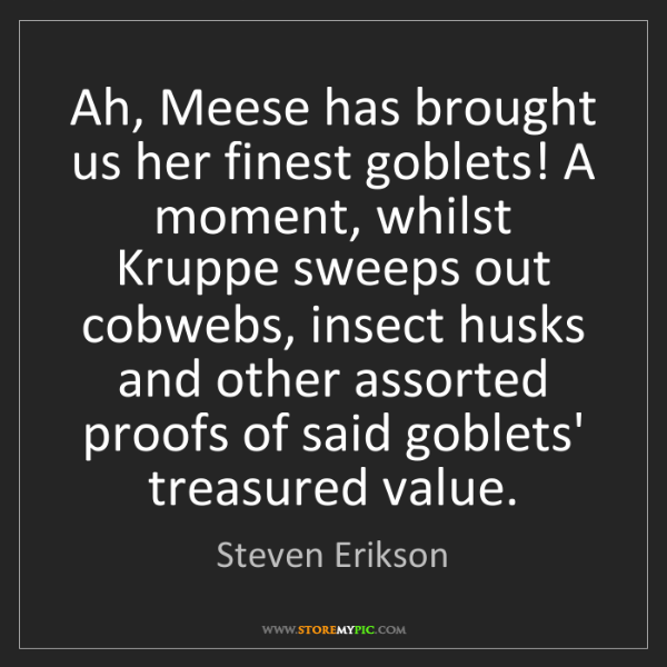Steven Erikson: Ah, Meese has brought us her finest goblets! A moment,...