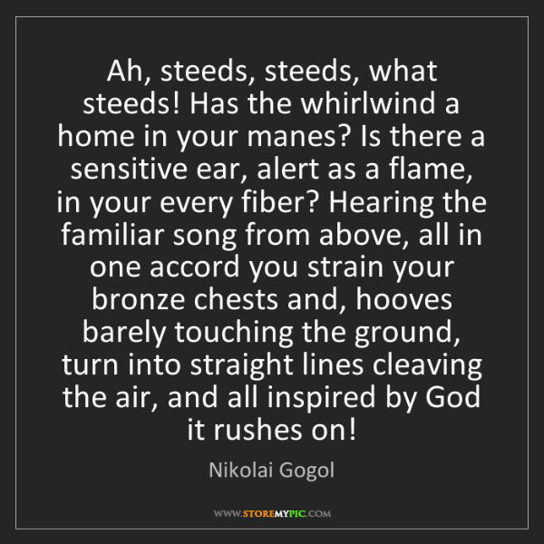 Nikolai Gogol: Ah, steeds, steeds, what steeds! Has the whirlwind a...