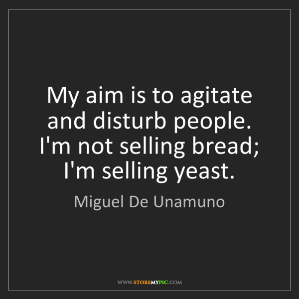 Miguel De Unamuno: My aim is to agitate and disturb people. I'm not selling...