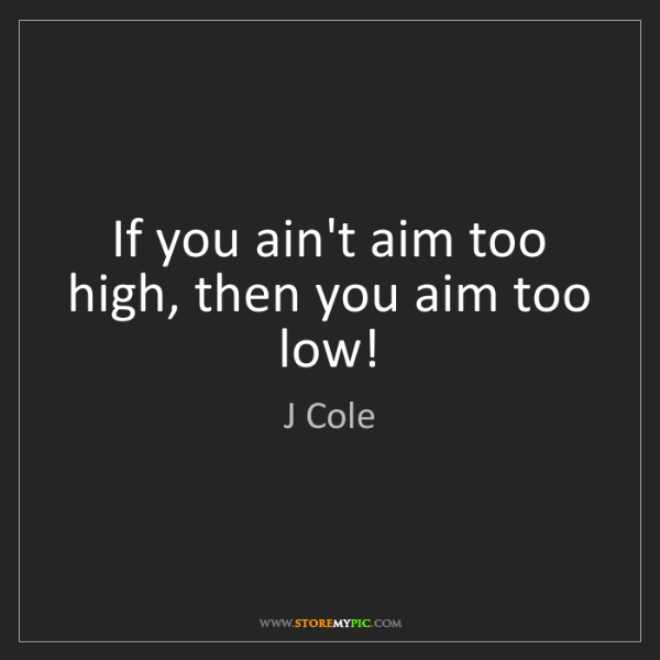 J Cole: If you ain't aim too high, then you aim too low!