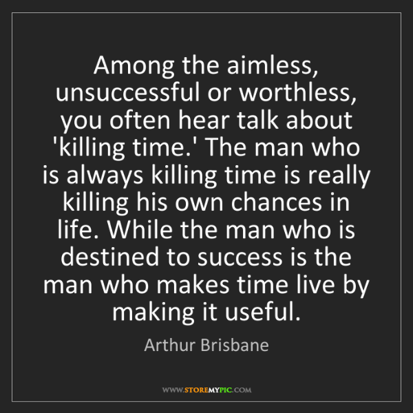 Arthur Brisbane: Among the aimless, unsuccessful or worthless, you often...
