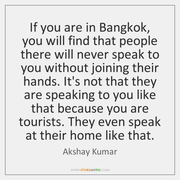 If you are in Bangkok, you will find that people there will ...
