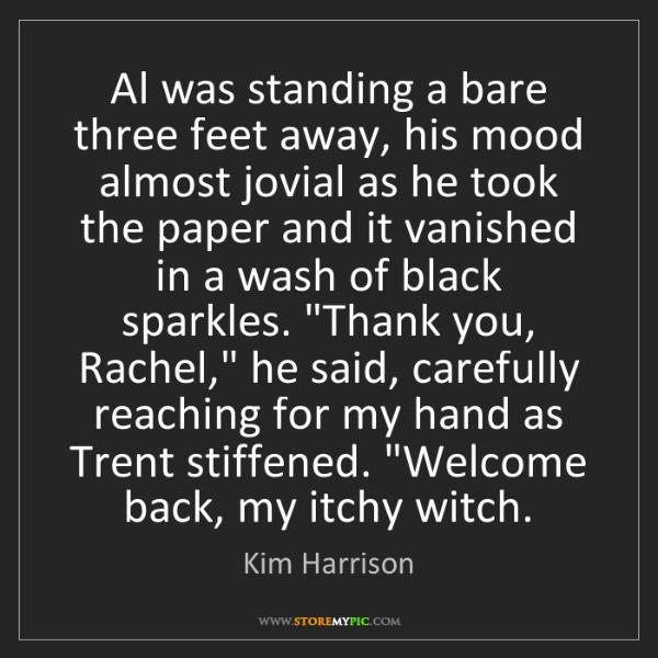 Kim Harrison: Al was standing a bare three feet away, his mood almost...