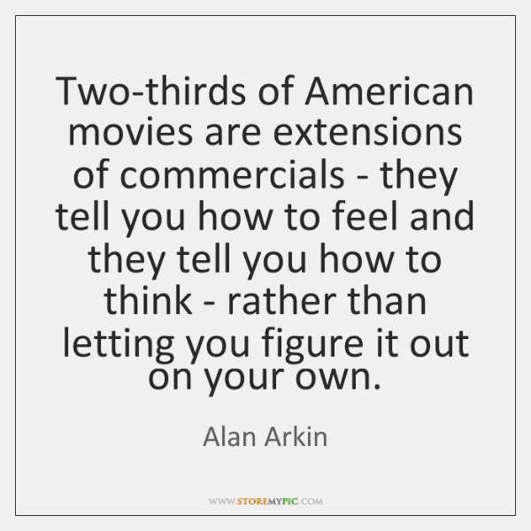 Two-thirds of American movies are extensions of commercials - they tell you ...