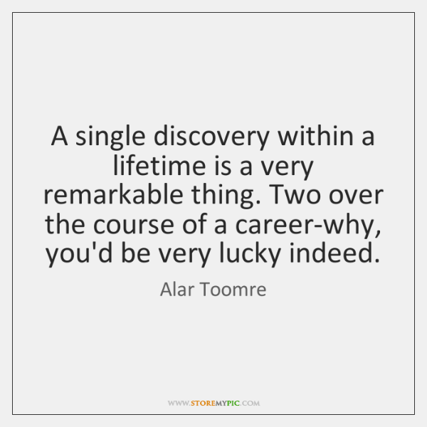 A single discovery within a lifetime is a very remarkable thing. Two ...