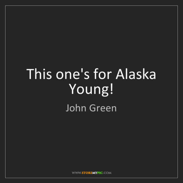 John Green: This one's for Alaska Young!