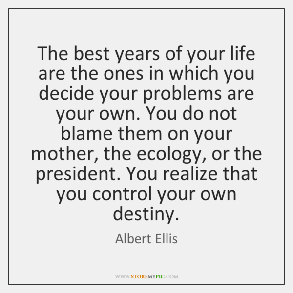 The best years of your life are the ones in which you ...