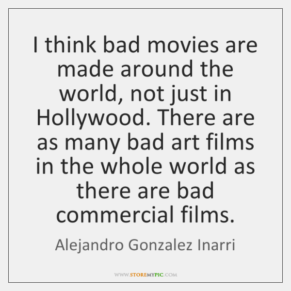 I think bad movies are made around the world, not just in ...