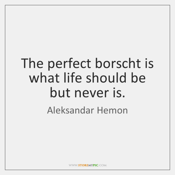 The perfect borscht is what life should be but never is.