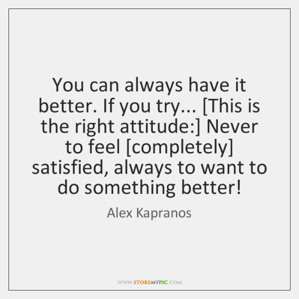 You can always have it better. If you try... [This is the ...