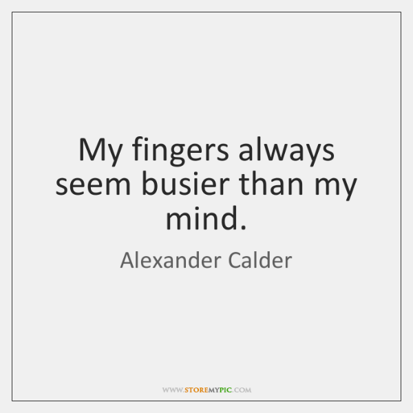 My fingers always seem busier than my mind.