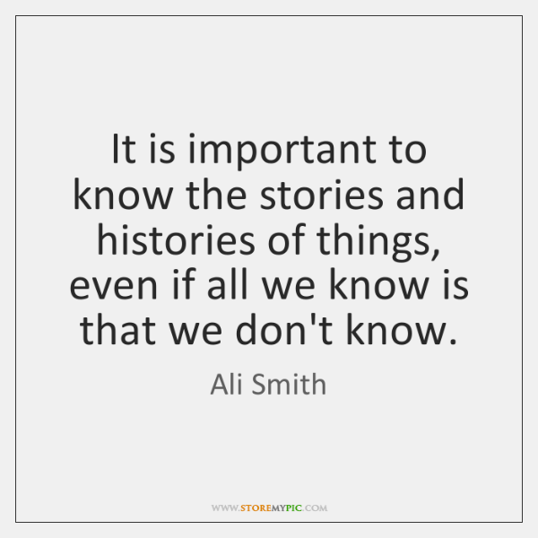 It is important to know the stories and histories of things, even ...