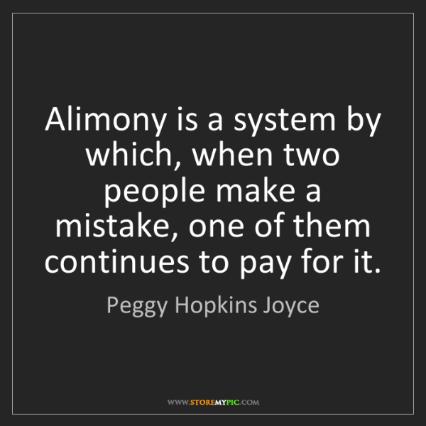 Peggy Hopkins Joyce: Alimony is a system by which, when two people make a...