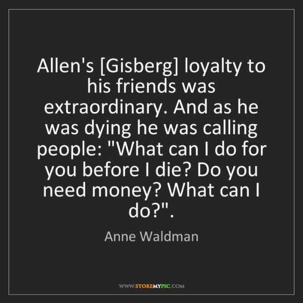 Anne Waldman: Allen's [Gisberg] loyalty to his friends was extraordinary....