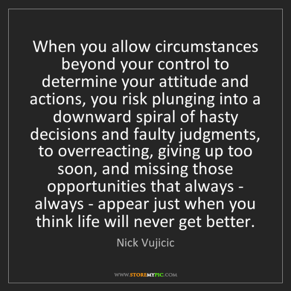 Nick Vujicic: When you allow circumstances beyond your control to determine...