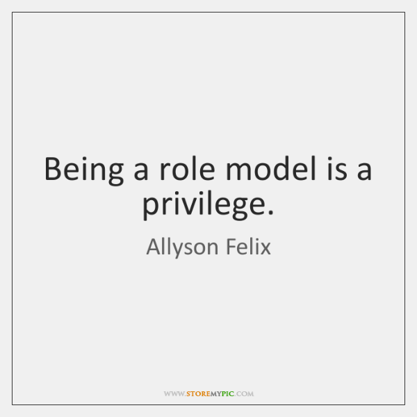 Being a role model is a privilege.