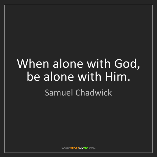 Samuel Chadwick: When alone with God, be alone with Him.