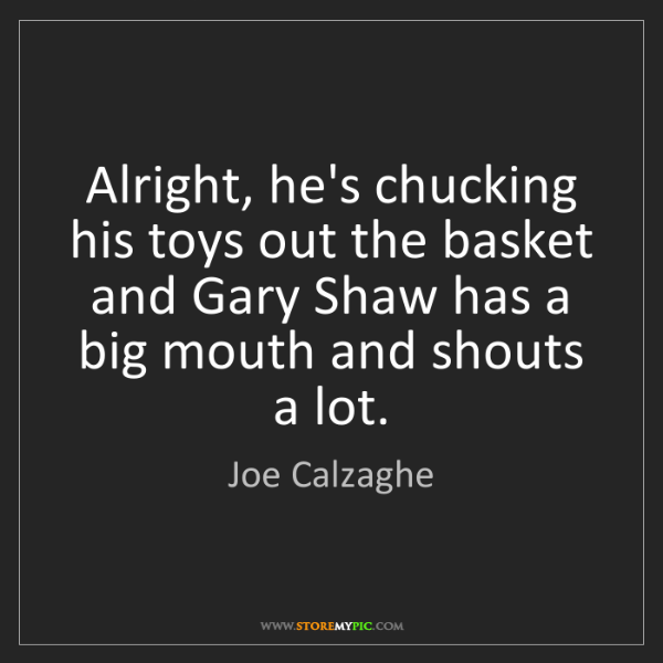 Joe Calzaghe: Alright, he's chucking his toys out the basket and Gary...