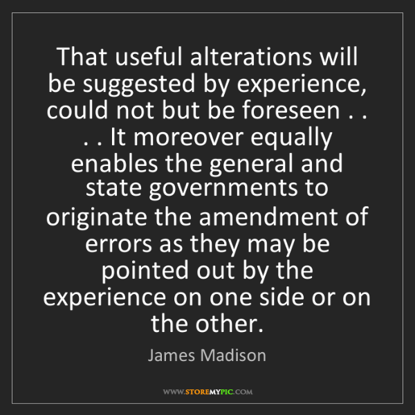 James Madison: That useful alterations will be suggested by experience,...