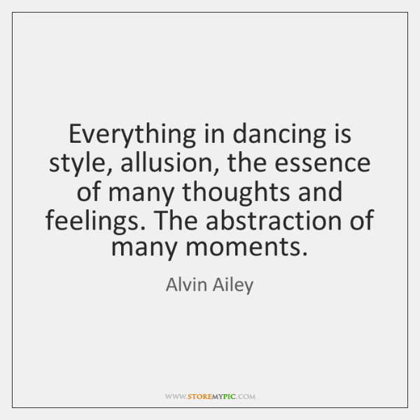 Everything in dancing is style, allusion, the essence of many thoughts and ...