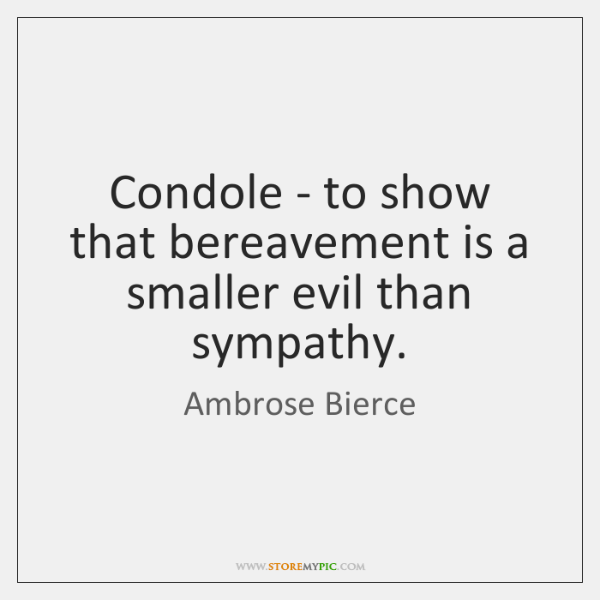 Condole - to show that bereavement is a smaller evil than sympathy.