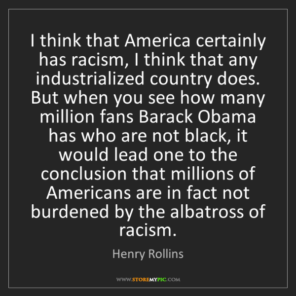 Henry Rollins: I think that America certainly has racism, I think that...