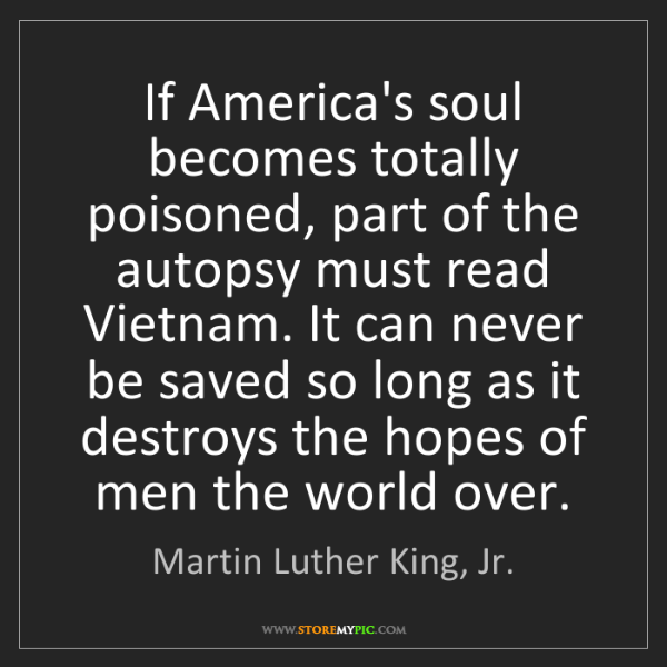 Martin Luther King, Jr.: If America's soul becomes totally poisoned, part of the...