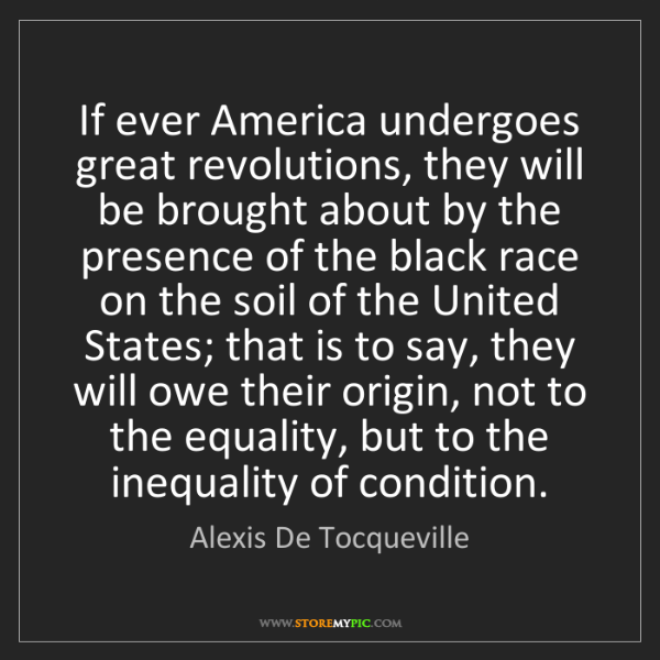 Alexis De Tocqueville: If ever America undergoes great revolutions, they will...