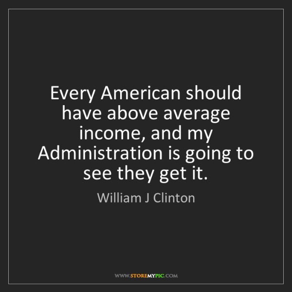 William J Clinton: Every American should have above average income, and...
