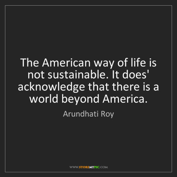 Arundhati Roy: The American way of life is not sustainable. It does'...
