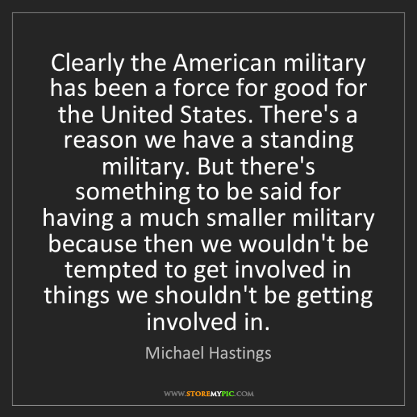 Michael Hastings: Clearly the American military has been a force for good...