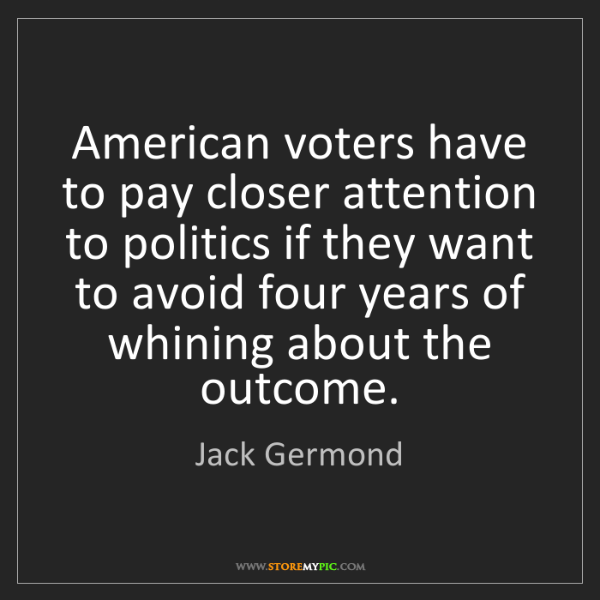 Jack Germond: American voters have to pay closer attention to politics...
