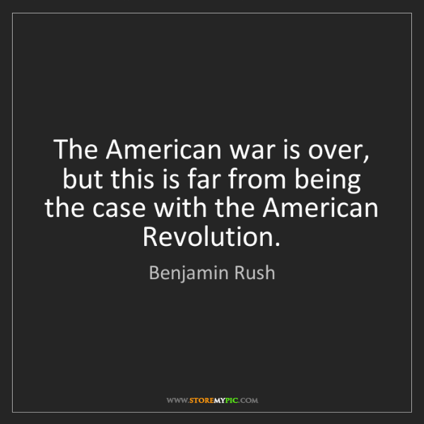 Benjamin Rush: The American war is over, but this is far from being...