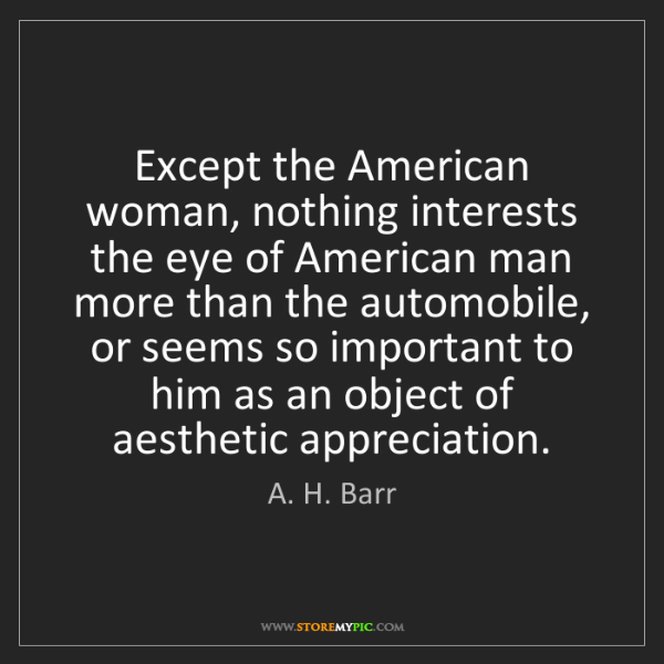 A. H. Barr: Except the American woman, nothing interests the eye...