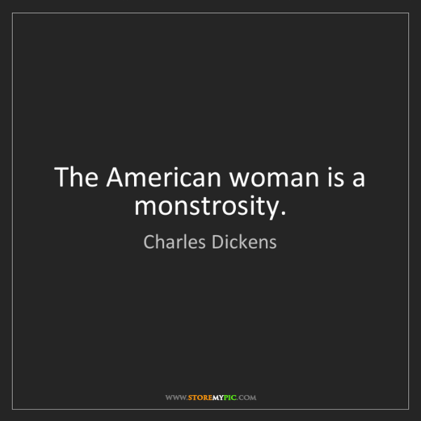 Charles Dickens: The American woman is a monstrosity.