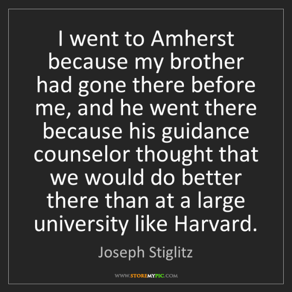 Joseph Stiglitz: I went to Amherst because my brother had gone there before...