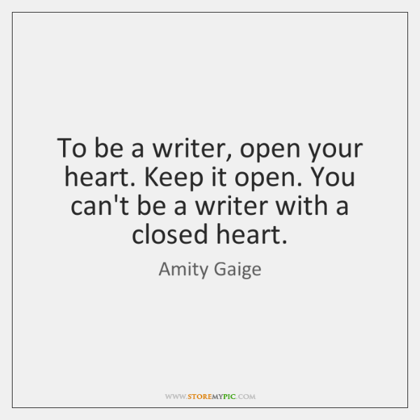To be a writer, open your heart. Keep it open. You can't ...
