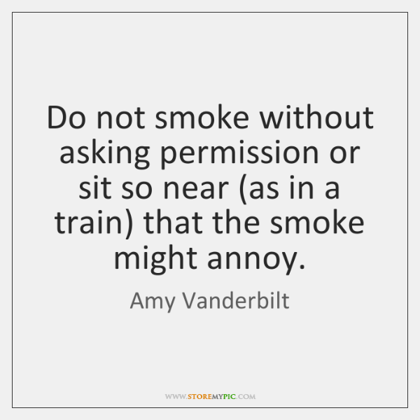 Do not smoke without asking permission or sit so near (as in ...