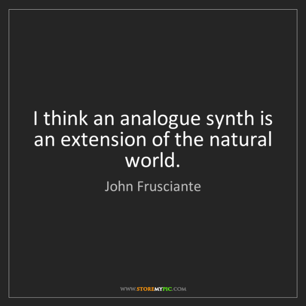 John Frusciante: I think an analogue synth is an extension of the natural...