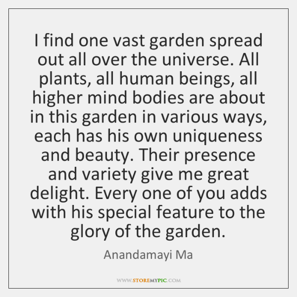 I find one vast garden spread out all over the universe. All ...