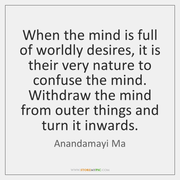 When the mind is full of worldly desires, it is their very ...