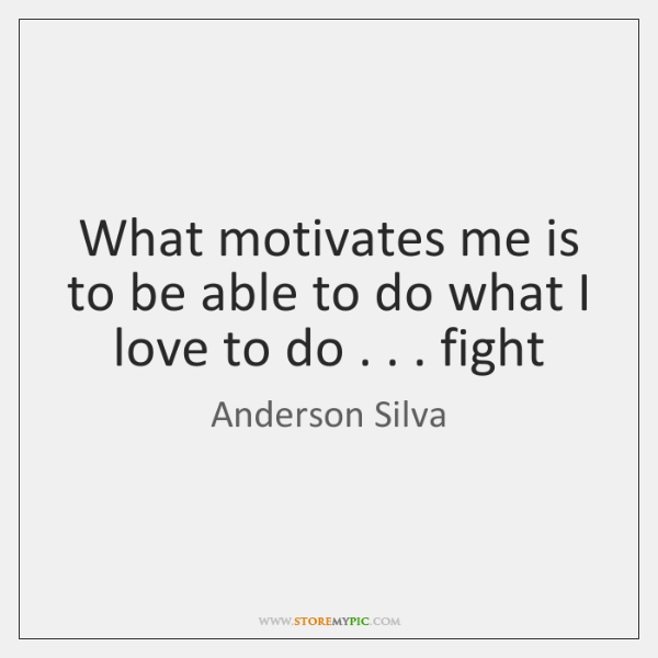 What motivates me is to be able to do what I love ...
