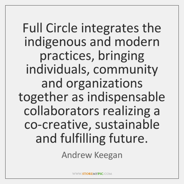 Full Circle integrates the indigenous and modern practices, bringing individuals, community and ...