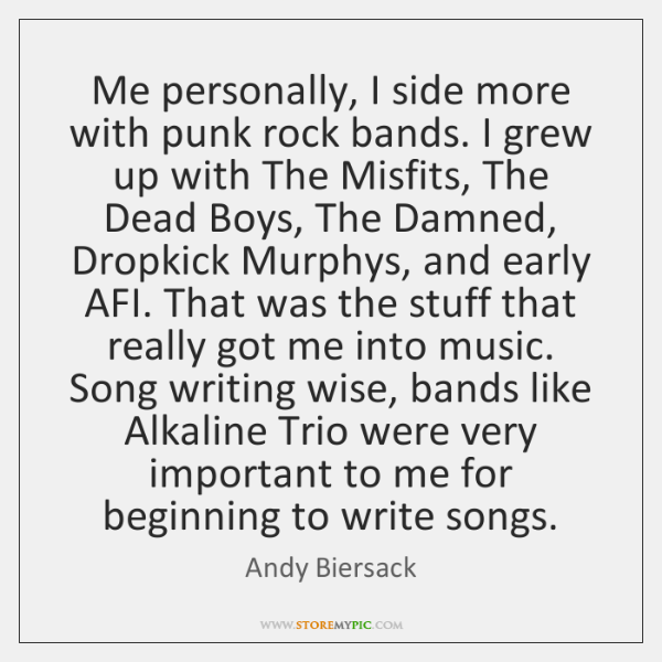 Me personally, I side more with punk rock bands. I grew up ...