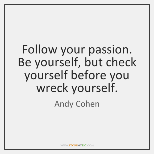 Follow your passion. Be yourself, but check yourself before you wreck yourself.