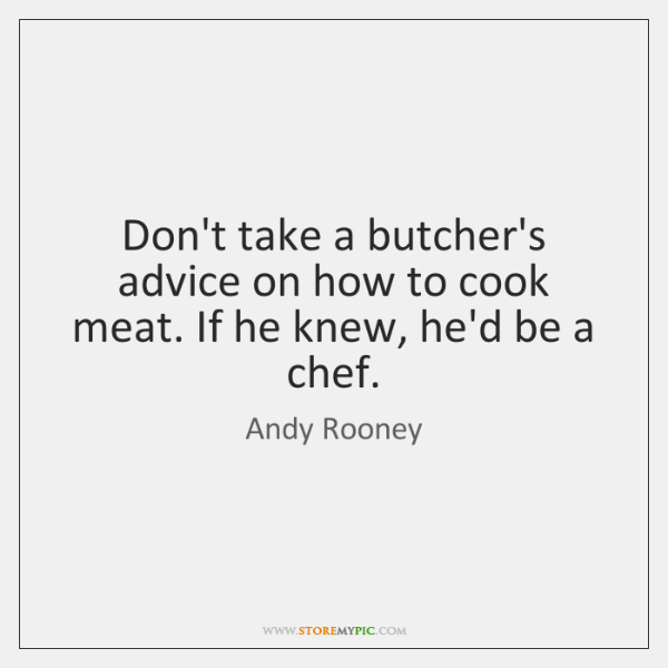 Don't take a butcher's advice on how to cook meat. If he ...
